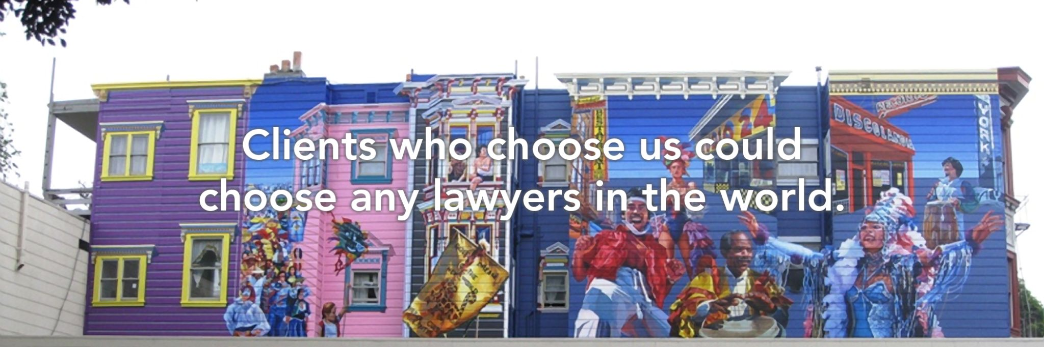 Clients who choose us could choose any lawyers in the world.